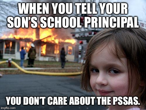 Disaster Girl Meme | WHEN YOU TELL YOUR SON'S SCHOOL PRINCIPAL YOU DON'T CARE ABOUT THE PSSAS. | image tagged in memes,disaster girl | made w/ Imgflip meme maker