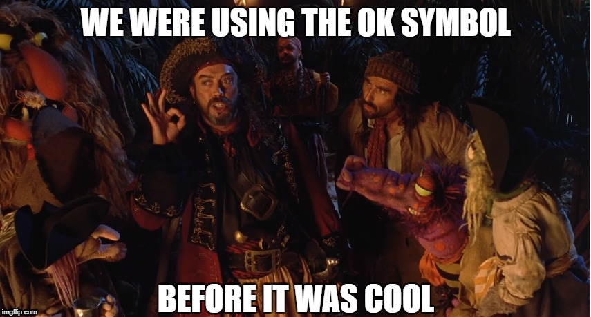 WE WERE USING THE OK SYMBOL BEFORE IT WAS COOL | image tagged in muppet treasure island,ok symbol,tim curry | made w/ Imgflip meme maker