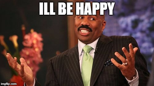 Steve Harvey Meme | ILL BE HAPPY | image tagged in memes,steve harvey | made w/ Imgflip meme maker
