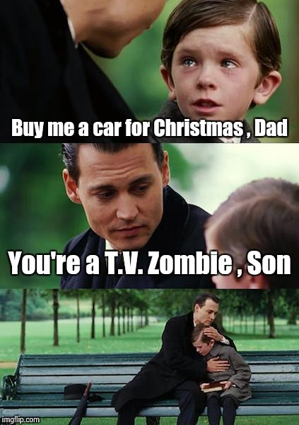 The real spirit of the Holdays | Buy me a car for Christmas , Dad You're a T.V. Zombie , Son | image tagged in memes,finding neverland,greed,christmas,spirit | made w/ Imgflip meme maker