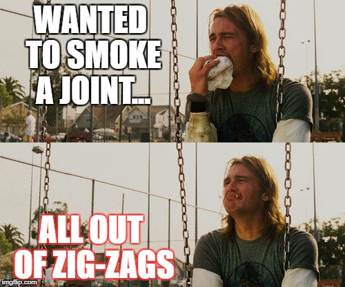 First World Stoner Problems Meme | WANTED TO SMOKE A JOINT... ALL OUT OF ZIG-ZAGS | image tagged in memes,first world stoner problems | made w/ Imgflip meme maker