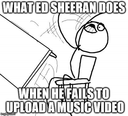 TABLE FLIIIIP | WHAT ED SHEERAN DOES WHEN HE FAILS TO UPLOAD A MUSIC VIDEO | image tagged in ed sheeran,table flip guy,music videos | made w/ Imgflip meme maker