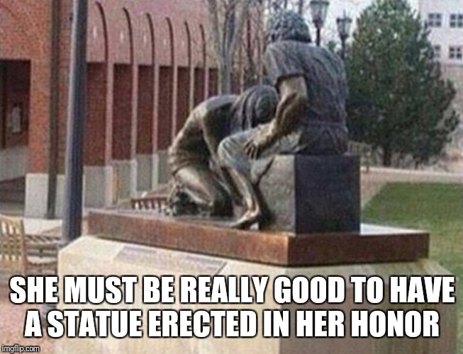 It's Not The Only Thing That Got Erected- NSFW Weekend, a Jessica_, JBmemegeek and isayisay event Nov 17-19th | SHE MUST BE REALLY GOOD TO HAVE A STATUE ERECTED IN HER HONOR | image tagged in funny,memes,nsfw weekend | made w/ Imgflip meme maker