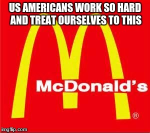 mcdonalds logo | US AMERICANS WORK SO HARD AND TREAT OURSELVES TO THIS | image tagged in mcdonalds logo | made w/ Imgflip meme maker