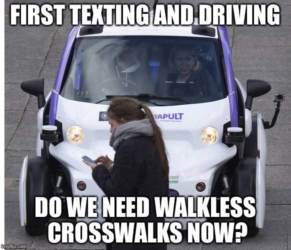 Texting while walking | FIRST TEXTING AND DRIVING DO WE NEED WALKLESS CROSSWALKS NOW? | image tagged in driverless cars,walkers | made w/ Imgflip meme maker