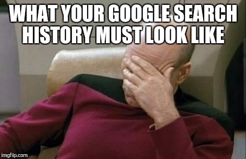 Captain Picard Facepalm Meme | WHAT YOUR GOOGLE SEARCH HISTORY MUST LOOK LIKE | image tagged in memes,captain picard facepalm | made w/ Imgflip meme maker