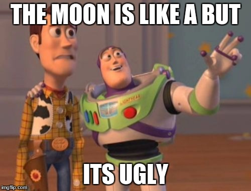X, X Everywhere Meme | THE MOON IS LIKE A BUT ITS UGLY | image tagged in memes,x,x everywhere,x x everywhere | made w/ Imgflip meme maker