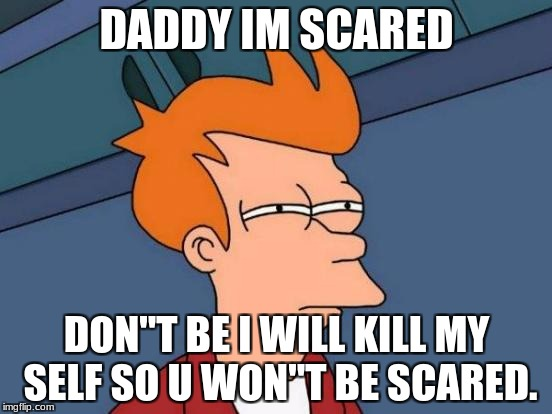 "Futurama Fry Meme | DADDY IM SCARED DON""T BE I WILL KILL MY SELF SO U WON""T BE SCARED. 