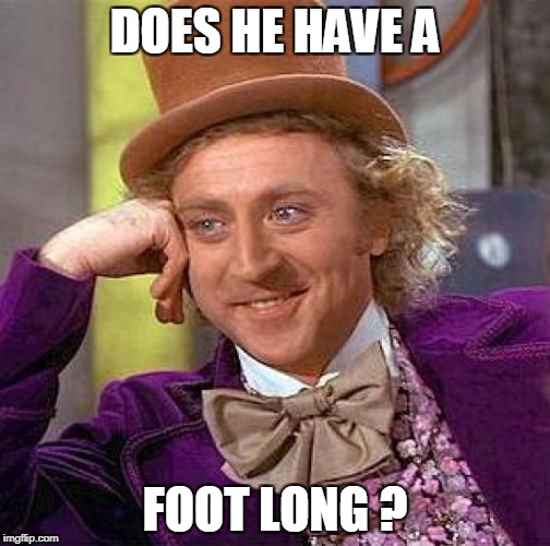 Creepy Condescending Wonka Meme | DOES HE HAVE A FOOT LONG ? | image tagged in memes,creepy condescending wonka | made w/ Imgflip meme maker