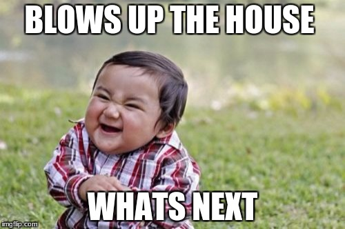 Evil Toddler Meme | BLOWS UP THE HOUSE WHATS NEXT | image tagged in memes,evil toddler | made w/ Imgflip meme maker