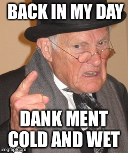 Back In My Day Meme | BACK IN MY DAY DANK MENT COLD AND WET | image tagged in memes,back in my day | made w/ Imgflip meme maker