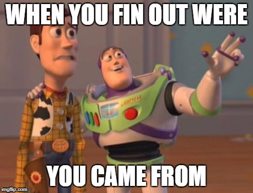 X, X Everywhere Meme | WHEN YOU FIN OUT WERE YOU CAME FROM | image tagged in memes,x x everywhere | made w/ Imgflip meme maker