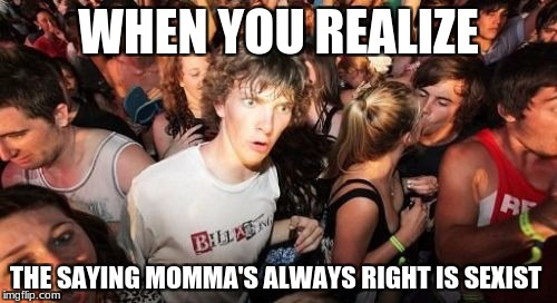 Sudden Clarity Clarence | WHEN YOU REALIZE THE SAYING MOMMA'S ALWAYS RIGHT IS SEXIST | image tagged in sudden clarity clarence | made w/ Imgflip meme maker