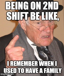 Back In My Day | BEING ON 2ND SHIFT BE LIKE, I REMEMBER WHEN I USED TO HAVE A FAMILY | image tagged in memes,back in my day | made w/ Imgflip meme maker