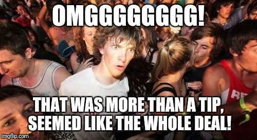 Sudden Clarity Clarence Meme | OMGGGGGGGG! THAT WAS MORE THAN A TIP, SEEMED LIKE THE WHOLE DEAL! | image tagged in memes,sudden clarity clarence | made w/ Imgflip meme maker