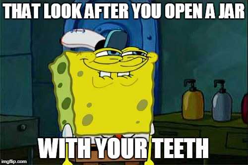 Dont You Squidward Meme | THAT LOOK AFTER YOU OPEN A JAR WITH YOUR TEETH | image tagged in memes,dont you squidward | made w/ Imgflip meme maker