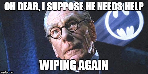 OH DEAR, I SUPPOSE HE NEEDS HELP WIPING AGAIN | made w/ Imgflip meme maker