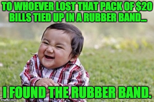 Evil Toddler Meme | TO WHOEVER LOST THAT PACK OF $20 BILLS TIED UP IN A RUBBER BAND... I FOUND THE RUBBER BAND. | image tagged in memes,evil toddler | made w/ Imgflip meme maker