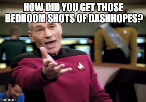 Picard Wtf Meme | HOW DID YOU GET THOSE BEDROOM SHOTS OF DASHHOPES? | image tagged in memes,picard wtf | made w/ Imgflip meme maker