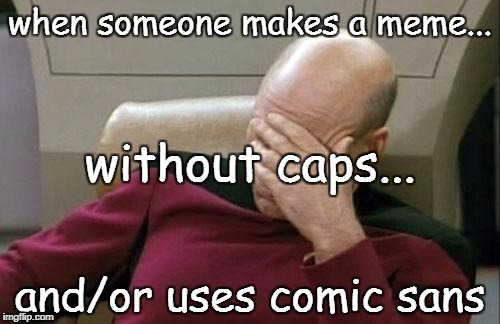 Captain Picard Facepalm Meme | when someone makes a meme... and/or uses comic sans without caps... | image tagged in memes,captain picard facepalm | made w/ Imgflip meme maker