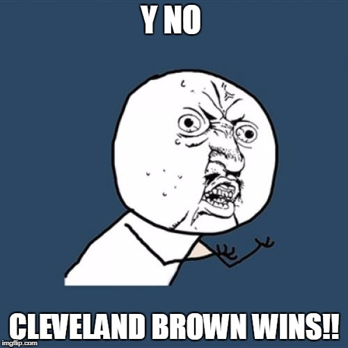 Y U No Meme | Y NO CLEVELAND BROWN WINS!! | image tagged in memes,y u no | made w/ Imgflip meme maker