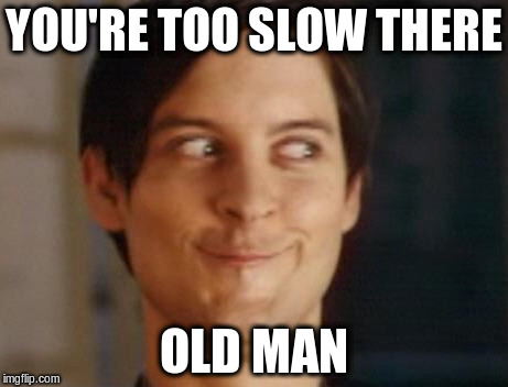 YOU'RE TOO SLOW THERE OLD MAN | made w/ Imgflip meme maker