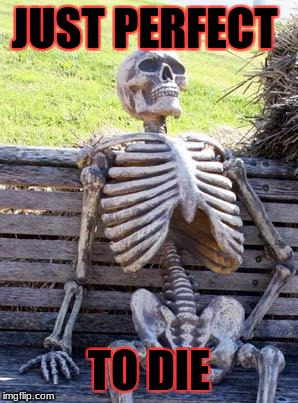 Waiting Skeleton Meme | JUST PERFECT TO DIE | image tagged in memes,waiting skeleton | made w/ Imgflip meme maker