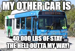 Yield | MY OTHER CAR IS 40,000 LBS OF STAY THE HELL OUTTA MY WAY! | image tagged in bus,road rage | made w/ Imgflip meme maker