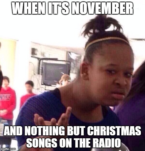 Black Girl Wat Meme | WHEN IT'S NOVEMBER AND NOTHING BUT CHRISTMAS SONGS ON THE RADIO | image tagged in memes,black girl wat | made w/ Imgflip meme maker