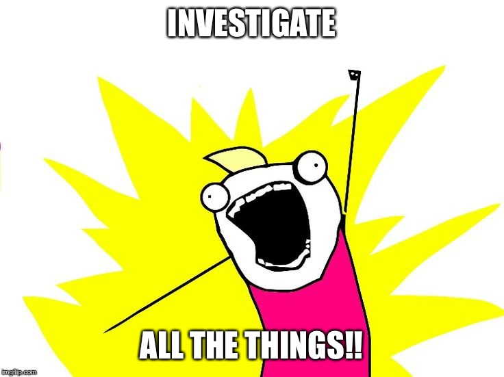 Do all the things |  INVESTIGATE; ALL THE THINGS!! | image tagged in do all the things | made w/ Imgflip meme maker
