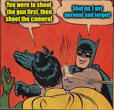 Batman Slapping Robin Meme | You were to shoot the gun first, then shoot the camera! Shut up, I got nervous and forgot! | image tagged in memes,batman slapping robin | made w/ Imgflip meme maker