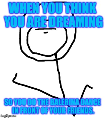 face derp | WHEN YOU THINK YOU ARE DREAMING SO YOU DO THE BALERINA DANCE IN FRONT OF YOUR FRIENDS. | image tagged in face derp | made w/ Imgflip meme maker