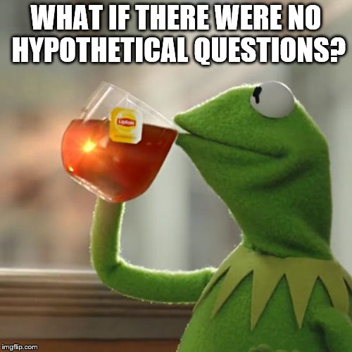 But Thats None Of My Business Meme | WHAT IF THERE WERE NO HYPOTHETICAL QUESTIONS? | image tagged in memes,but thats none of my business,kermit the frog | made w/ Imgflip meme maker