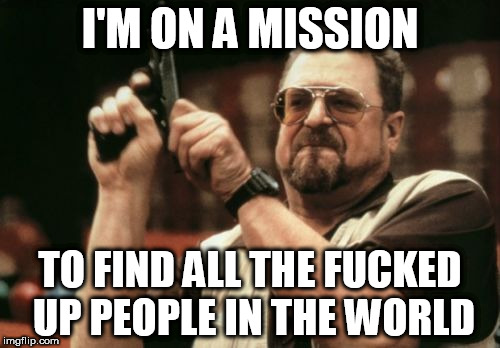 Am I The Only One Around Here Meme | I'M ON A MISSION TO FIND ALL THE F**KED UP PEOPLE IN THE WORLD | image tagged in memes,am i the only one around here,hunt,fucked up | made w/ Imgflip meme maker