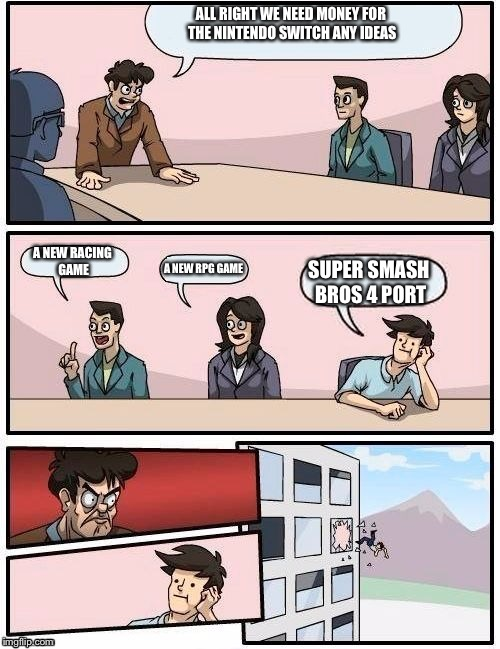 Board Room Meeting | ALL RIGHT WE NEED MONEY FOR THE NINTENDO SWITCH ANY IDEAS A NEW RACING GAME A NEW RPG GAME SUPER SMASH BROS 4 PORT | image tagged in board room meeting | made w/ Imgflip meme maker