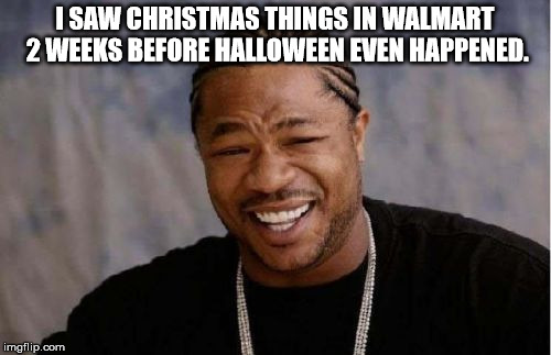 Yo Dawg Heard You Meme | I SAW CHRISTMAS THINGS IN WALMART 2 WEEKS BEFORE HALLOWEEN EVEN HAPPENED. | image tagged in memes,yo dawg heard you | made w/ Imgflip meme maker