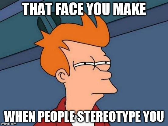 Futurama Fry | THAT FACE YOU MAKE WHEN PEOPLE STEREOTYPE YOU | image tagged in memes,futurama fry,anti-stereotype,anti-stereotyping,stereotype,stereotypes | made w/ Imgflip meme maker
