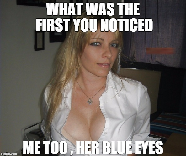 WHAT WAS THE FIRST YOU NOTICED ME TOO , HER BLUE EYES | image tagged in eyes | made w/ Imgflip meme maker