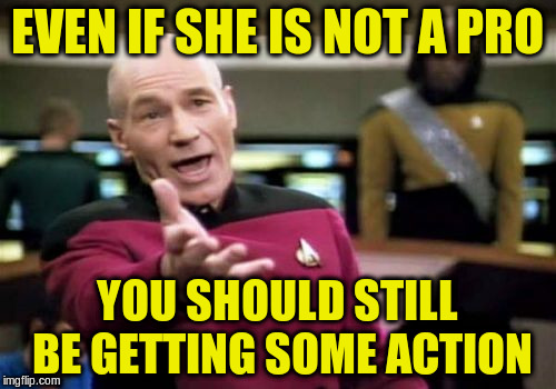Picard Wtf Meme | EVEN IF SHE IS NOT A PRO YOU SHOULD STILL BE GETTING SOME ACTION | image tagged in memes,picard wtf | made w/ Imgflip meme maker
