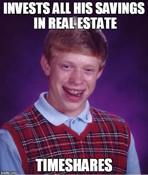 $*$&%^# Maintenance Fees! | INVESTS ALL HIS SAVINGS IN REAL ESTATE TIMESHARES | image tagged in memes,bad luck brian | made w/ Imgflip meme maker