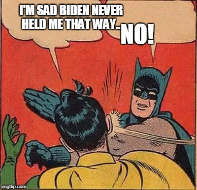 Sometimes hugs are okay by Biden? | I'M SAD BIDEN NEVER HELD ME THAT WAY... NO! | image tagged in memes,batman slapping robin | made w/ Imgflip meme maker