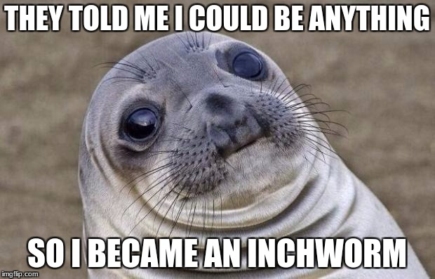 Awkward Moment Sealion Meme | THEY TOLD ME I COULD BE ANYTHING SO I BECAME AN INCHWORM | image tagged in memes,awkward moment sealion | made w/ Imgflip meme maker