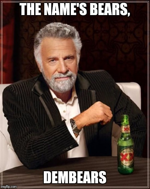 The Most Interesting Man In The World Meme | THE NAME'S BEARS, DEMBEARS | image tagged in memes,the most interesting man in the world | made w/ Imgflip meme maker
