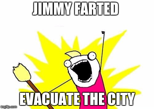 X All The Y Meme | JIMMY FARTED EVACUATE THE CITY | image tagged in memes,x all the y | made w/ Imgflip meme maker