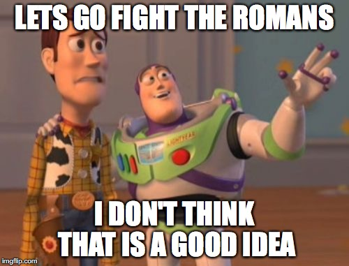 X, X Everywhere Meme | LETS GO FIGHT THE ROMANS I DON'T THINK THAT IS A GOOD IDEA | image tagged in memes,x x everywhere | made w/ Imgflip meme maker