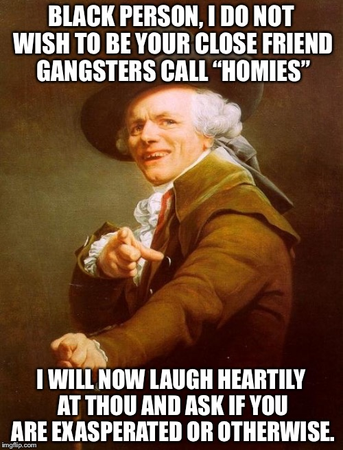 "Joseph Ducreux Meme | BLACK PERSON, I DO NOT WISH TO BE YOUR CLOSE FRIEND GANGSTERS CALL ""HOMIES"" I WILL NOW LAUGH HEARTILY AT THOU AND ASK IF YOU ARE EXASPERATED 