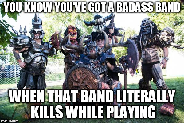 YOU KNOW YOU'VE GOT A BADASS BAND WHEN THAT BAND LITERALLY KILLS WHILE PLAYING | image tagged in gwar | made w/ Imgflip meme maker