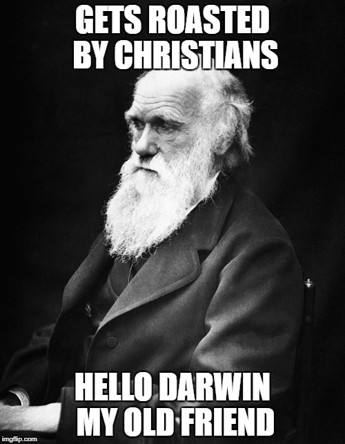 Hello Darwin My Old Friend | GETS ROASTED BY CHRISTIANS HELLO DARWIN MY OLD FRIEND | image tagged in charles darwin,hello darkness my old friend | made w/ Imgflip meme maker