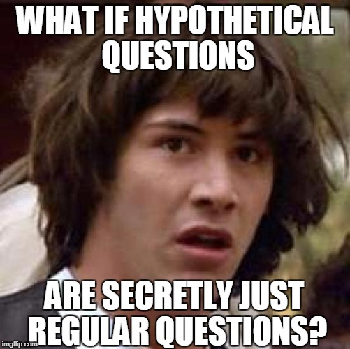 Conspiracy Keanu Meme | WHAT IF HYPOTHETICAL QUESTIONS ARE SECRETLY JUST REGULAR QUESTIONS? | image tagged in memes,conspiracy keanu | made w/ Imgflip meme maker
