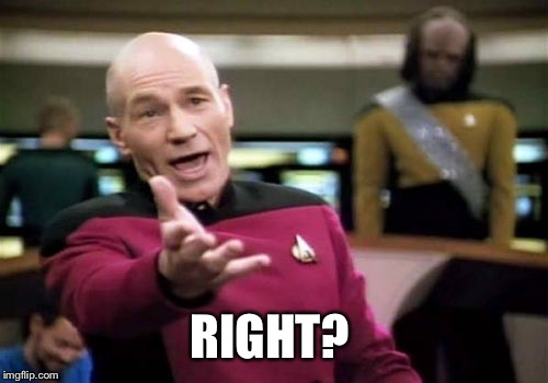 Picard Wtf Meme | RIGHT? | image tagged in memes,picard wtf | made w/ Imgflip meme maker